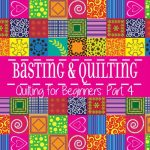 Basting and Quilting – Quilting for Beginners Pt. 4
