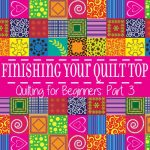 Finishing Your Quilt Top – Quilting for Beginners Pt. 3