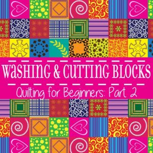 Washing & Cutting Quilt Blocks – Quilting for Beginners Pt. 2