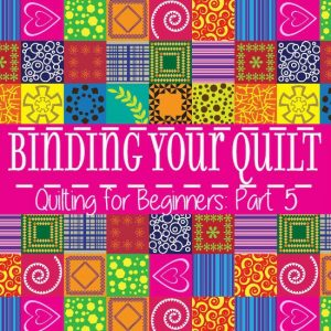 Binding Your Quilt – Quilting for Beginners Pt. 5